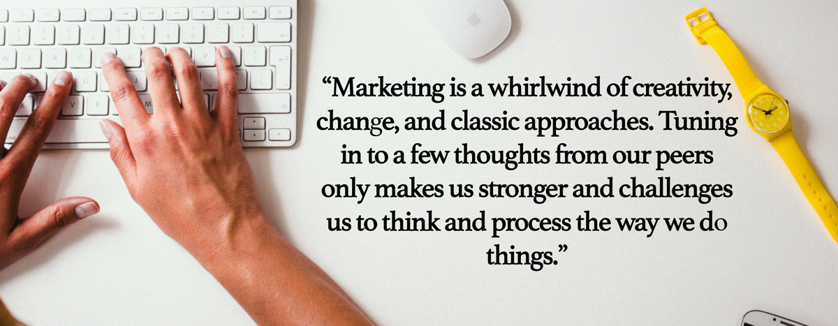 "Hands typing. Text Reads, ""Marketing is a whirlwind of creativity, change, and classic approaches. Tuning in to a few thoughts from our peers only makes us stronger and challenges us to think and process the way we do things."""